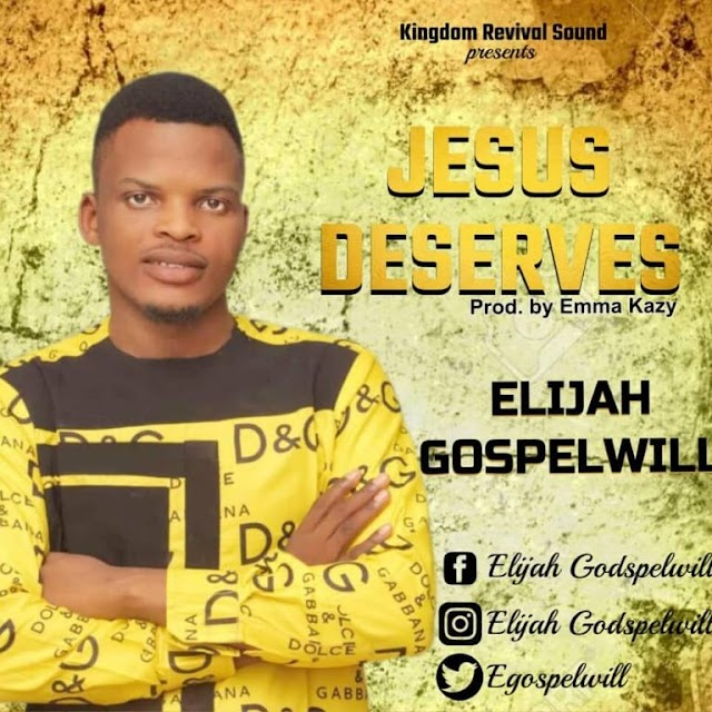 DOWNLOAD | AUDIO + LYRICS: ELIJAH GOSPELWIL- JESUS DESERVES