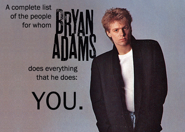 image of a 1990s Bryan Adams album cover to which I've added text reading: 'A complete list of all the people for whom Bryan Adams does everything that he does: You.'
