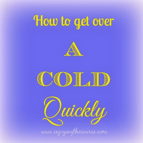 How to get over a Cold Quickly | www.enjoyingthecourse.com