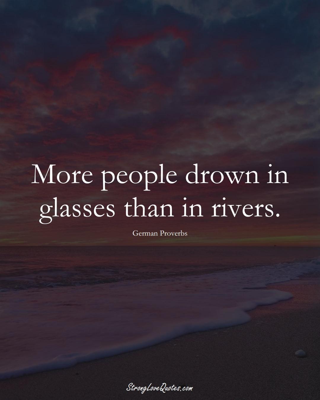 More people drown in glasses than in rivers. (German Sayings);  #EuropeanSayings