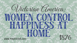 Kristin Holt | Victorian America: Women Control Happiness at Home (1876)