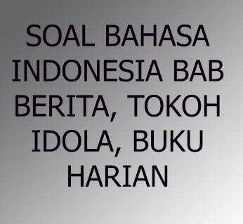 Soal Bahasa Indonesia Bab Berita, Menceritakan Tokoh Idola , Menulis Buku Harian