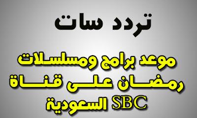 مواعيد برامج ومسلسلات قناة اس بى سى sbc السعودية فى رمضان 2018