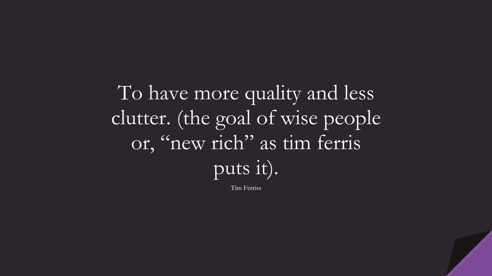 """To have more quality and less clutter. (the goal of wise people or, """"new rich"""" as tim ferris puts it). (Tim Ferriss);  #TimFerrissQuotes"""
