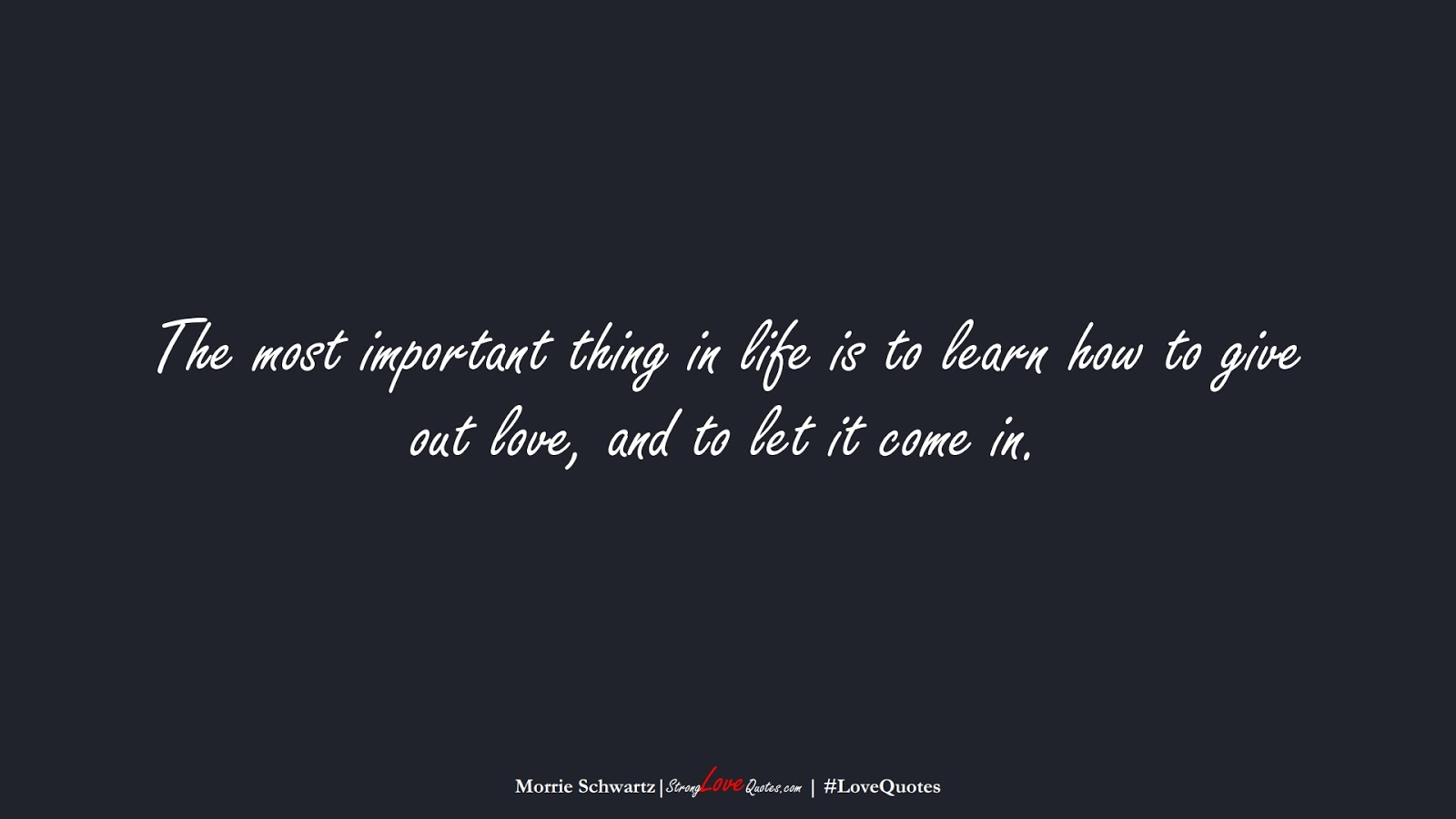 The most important thing in life is to learn how to give out love, and to let it come in. (Morrie Schwartz);  #LoveQuotes