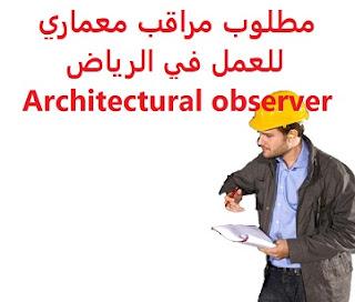 وظائف السعودية مطلوب مراقب معماري للعمل في الرياض Architectural observer