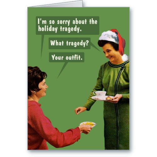 I'm so sorry about the holiday tragedy. What tragedy? Your outfit. | Funny Greeting Card
