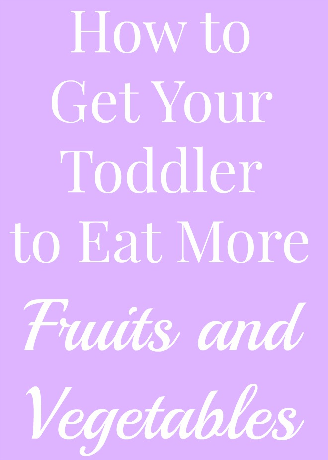 How to Get Your Toddler to Eat More Fruits and Vegetables