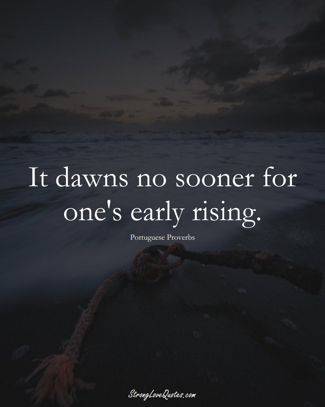 It dawns no sooner for one's early rising. (Portuguese Sayings);  #EuropeanSayings