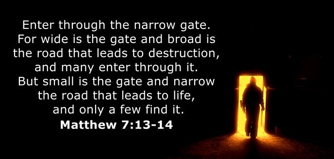 "Jesus said, ""Wide is the gate and broad is the road that leads to destruction, and many enter through it. But small is the gate and narrow the road that leads to life, and only a few find it."