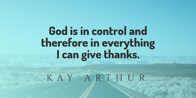 God is in control and therefore in everything I can give thanks.