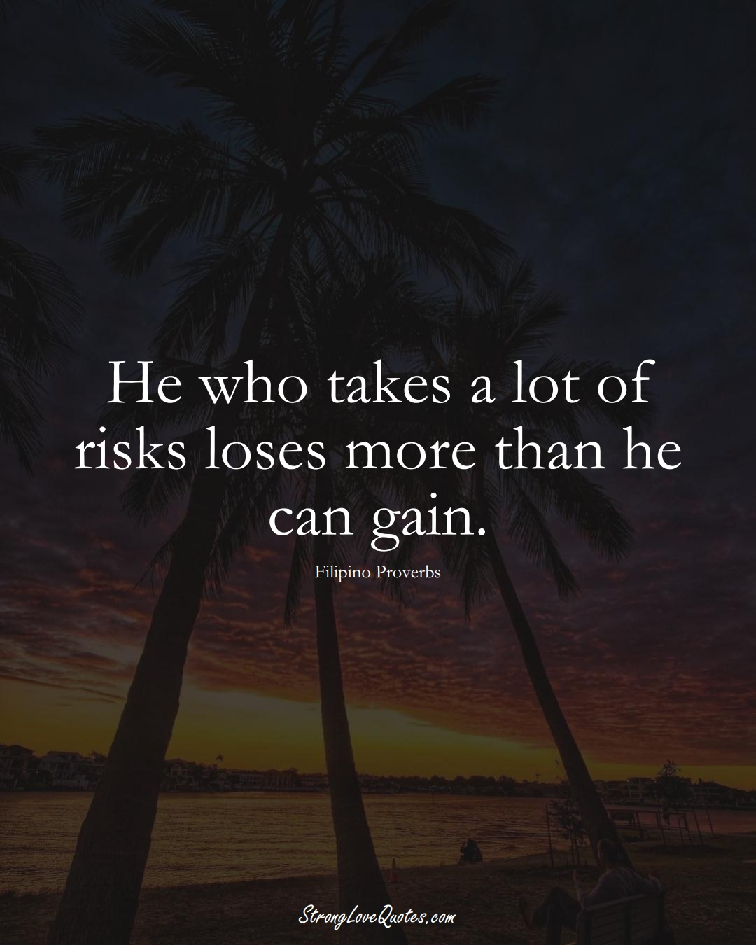 He who takes a lot of risks loses more than he can gain. (Filipino Sayings);  #AsianSayings