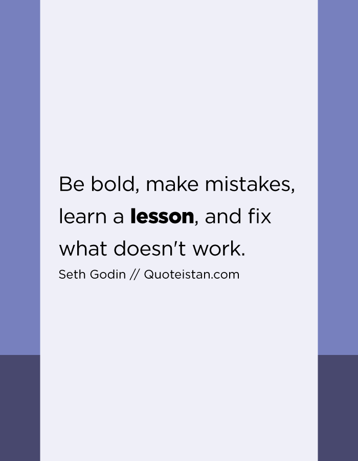 Be bold, make mistakes, learn a lesson, and fix what doesn't work.