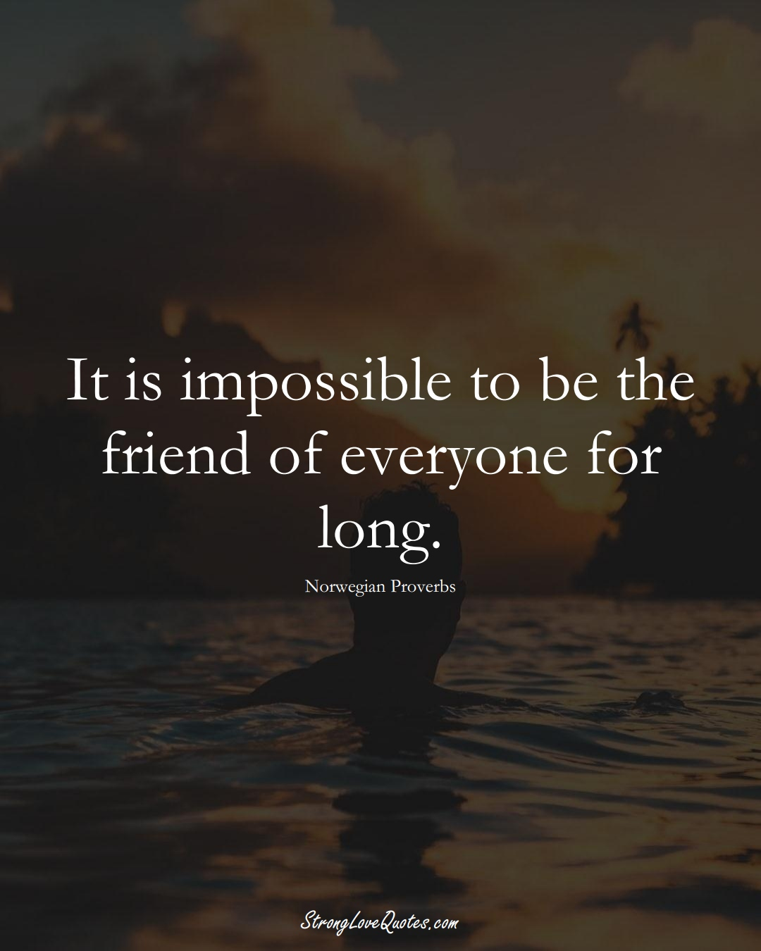 It is impossible to be the friend of everyone for long. (Norwegian Sayings);  #EuropeanSayings