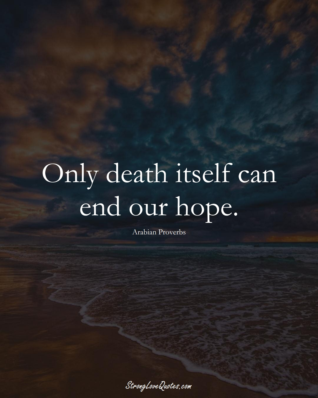 Only death itself can end our hope. (Arabian Sayings);  #aVarietyofCulturesSayings