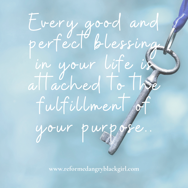 Every good and perfect blessing in your life is attached to the fulfillment of your purpose.