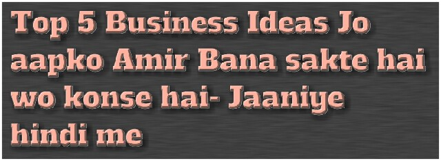 Top-5-Business-Ideas-Jo-aapko-Amir-Bana-sakte-hai-wo-konse-hai