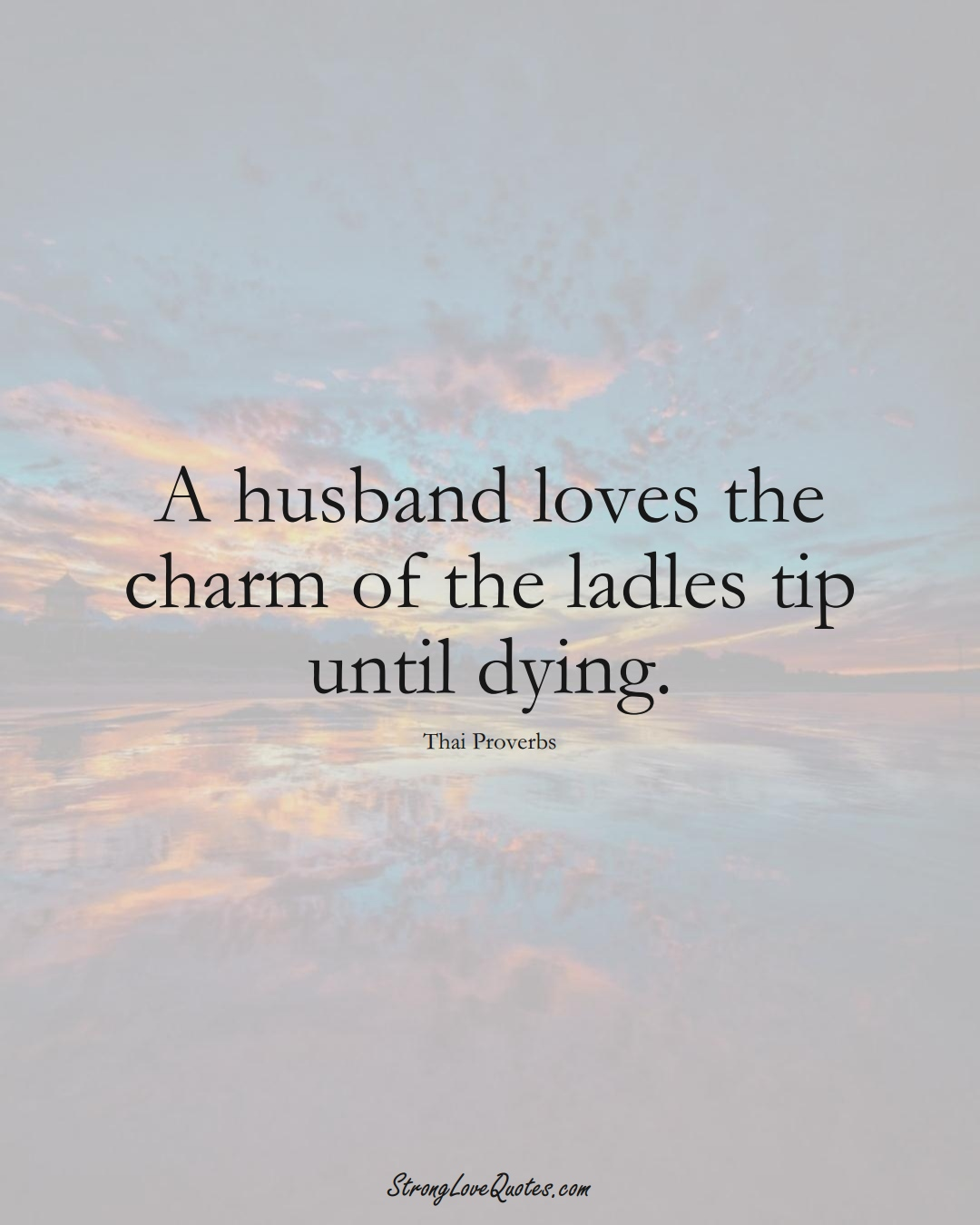 A husband loves the charm of the ladles tip until dying. (Thai Sayings);  #AsianSayings