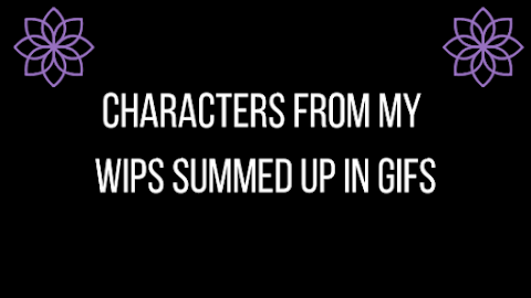 Characters From My WIPS Summed Up In Gifs