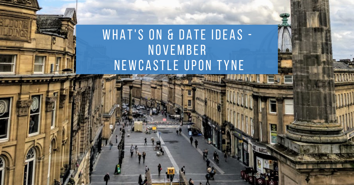 What's On & Date Ideas |  Newcastle Upon Tyne  - November 2019