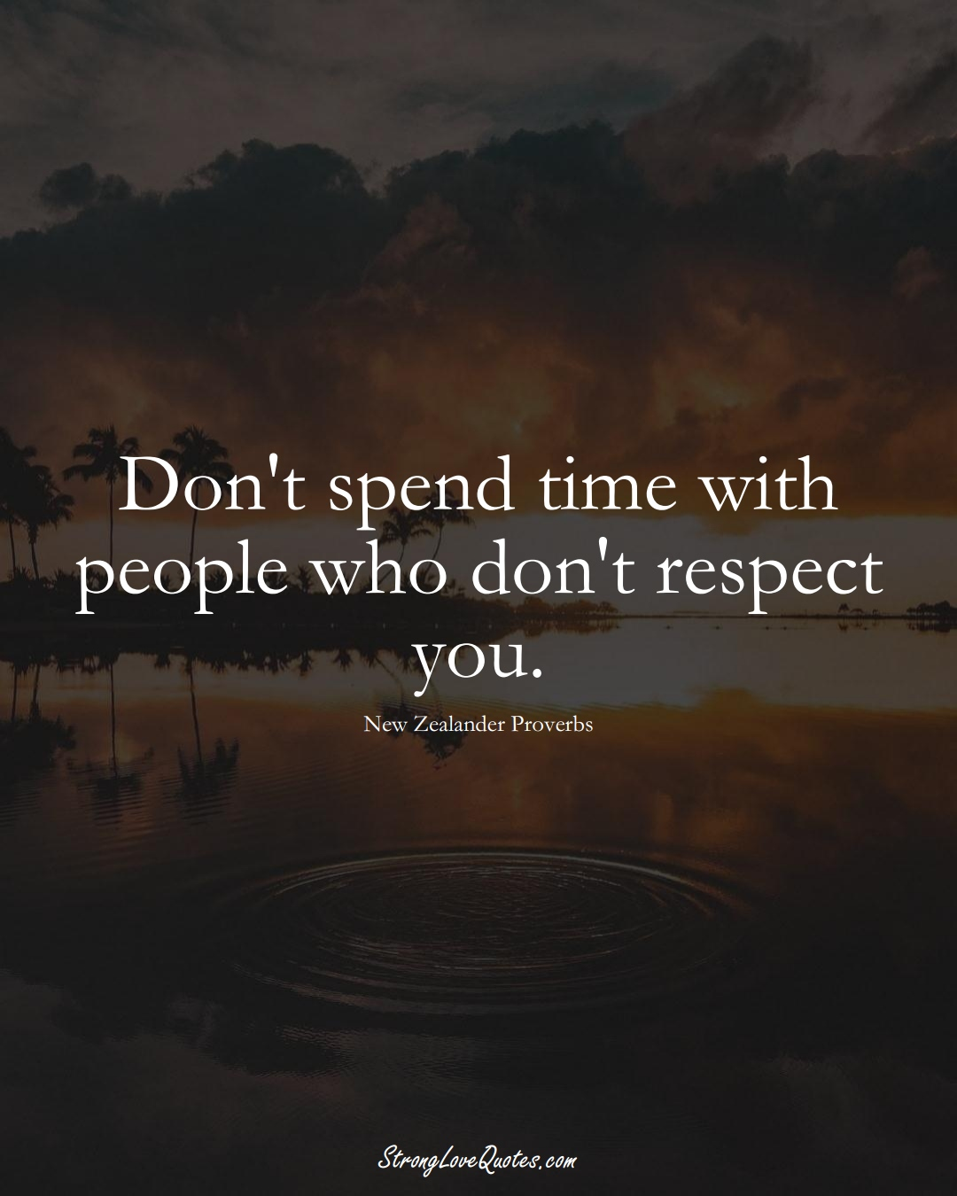 Don't spend time with people who don't respect you. (New Zealander Sayings);  #AustralianSayings