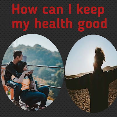 How can I keep my health good, How to maintain good physical health, Best tips for good health. Solve all kinds of problems.