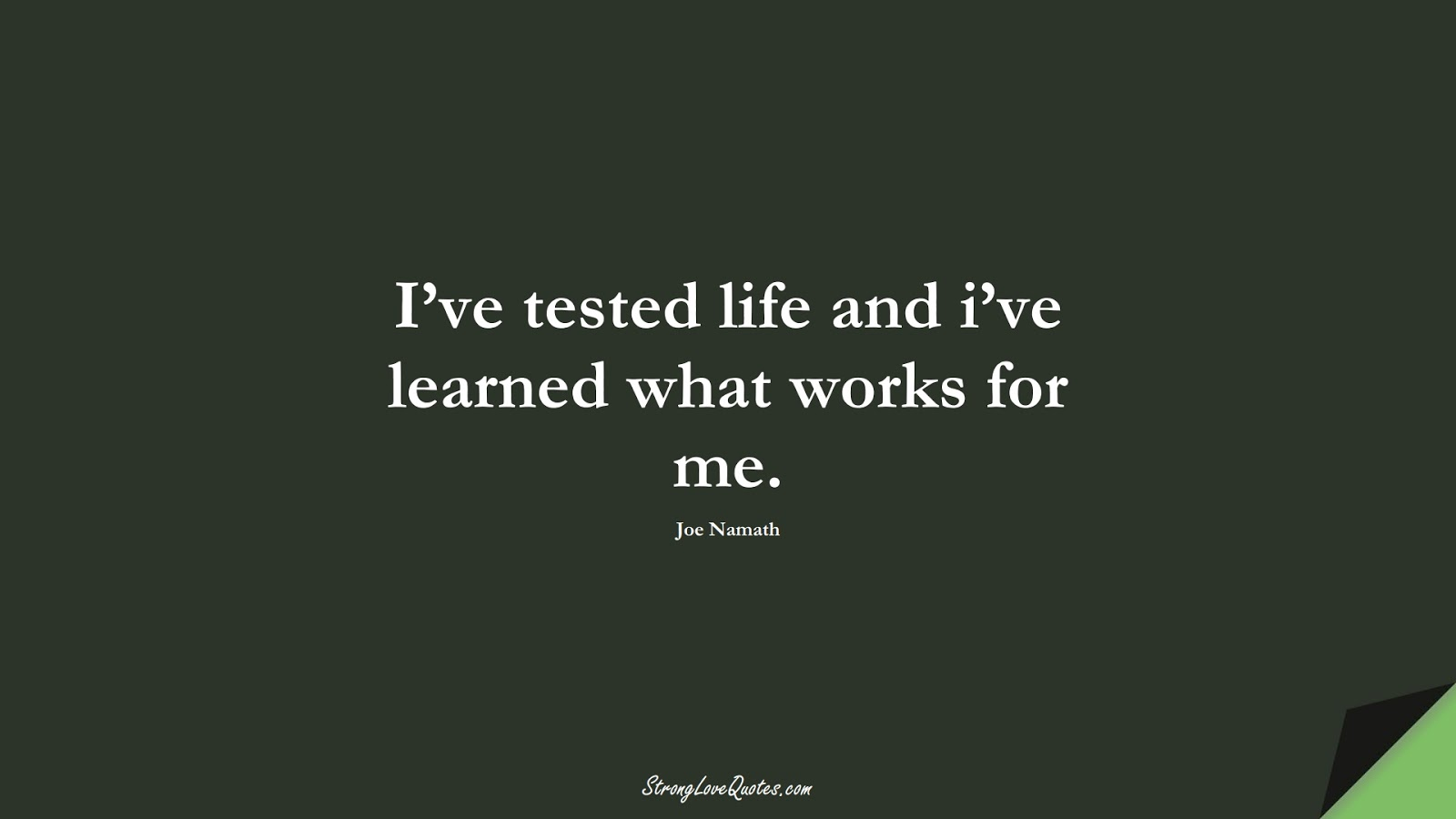 I've tested life and i've learned what works for me. (Joe Namath);  #EducationQuotes