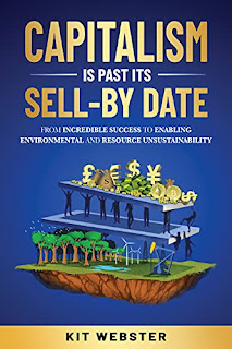 Capitalism Is Past Its Sell-By Date: From Incredible Success To Enabling Environmental and Resource Unsustainability by Kit Webster - book promotion