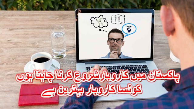 پاکستان میں کاروبارشروع کرنا چاہتا ہوں ، کونسا کاروبار بہترین ہے