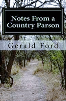 https://www.amazon.com/Notes-Country-Parson-Gerald-Ford/dp/1470006227/ref=sr_1_1?ie=UTF8&qid=1493338929&sr=8-1&keywords=Notes+from+a+country+parson