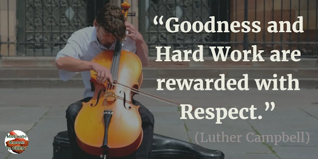 "Motivational Quotes To Work And Make It Happen: ""Goodness and hard work are rewarded with respect."" - Luther Campbell"