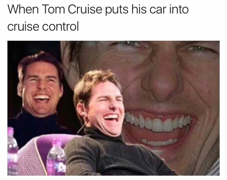 When Tom Cruise puts his car into cruise control.