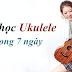 Tự Học Ukulele Trong 1 Tuần (Dành Cho Người mới)