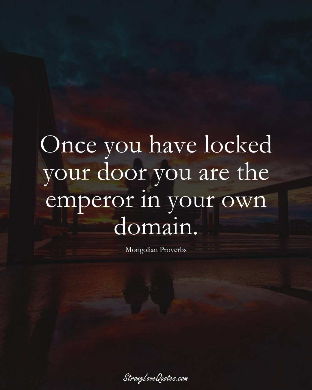 Once you have locked your door you are the emperor in your own domain. (Mongolian Sayings);  #AsianSayings