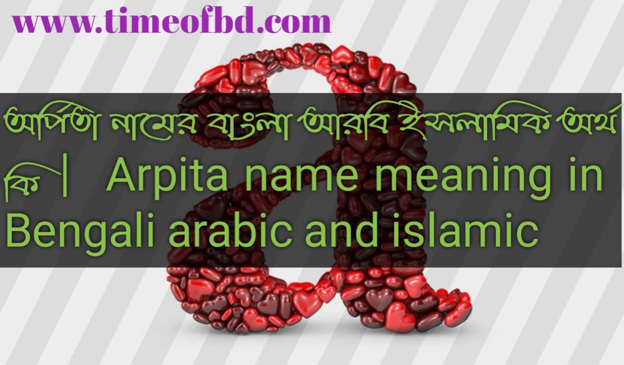 অর্পিতা নামের অর্থ কি, অর্পিতা নামের বাংলা অর্থ কি, অর্পিতা নামের ইসলামিক অর্থ কি, Arpita name in Bengali, অর্পিতা কি ইসলামিক নাম,
