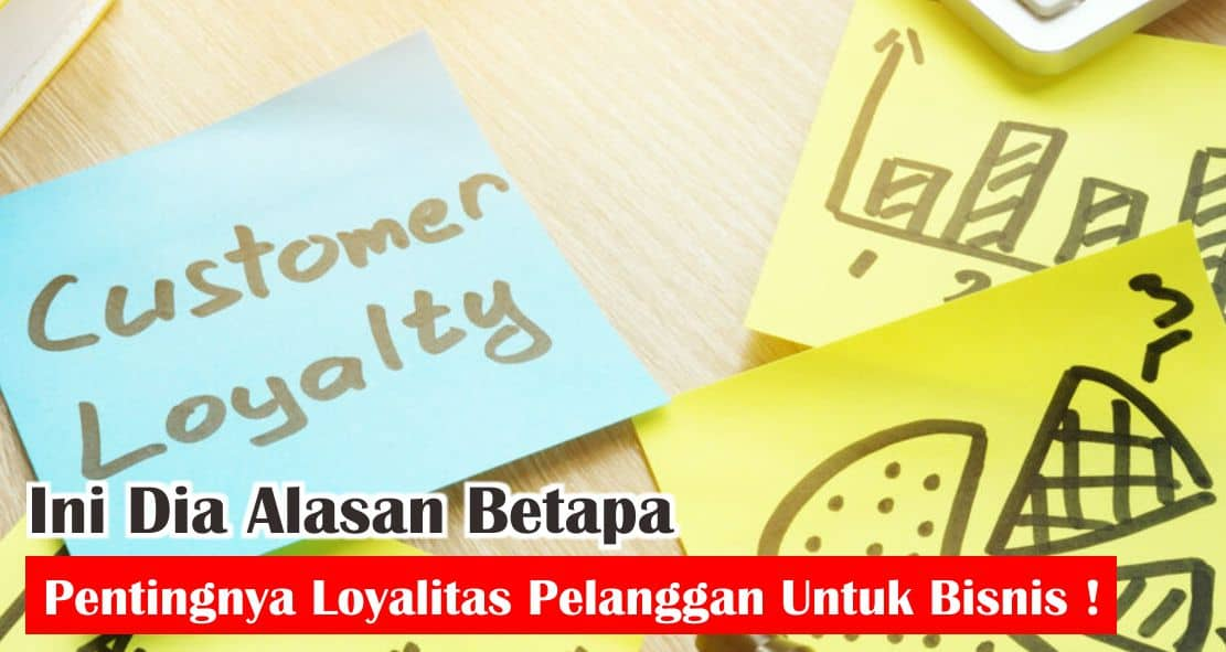 Ini Dia Alasan Betapa Pentingnya Loyalitas Pelanggan Untuk Bisnis !
