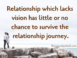 Relationship which lacks vision has little or no chance to survive the relationship journey.