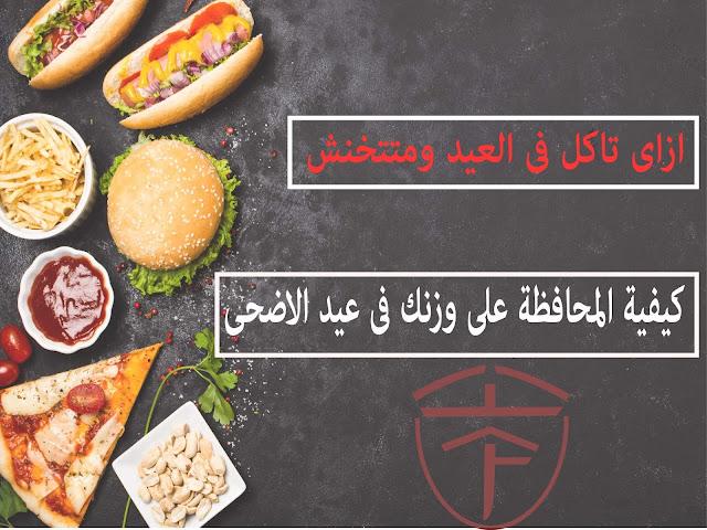 كيفية المحافظة على وزنك فى عيد الأضحى ازاى تحافظ على وزنك وتخرج من عيد الأضحى بدون زيادة فى الوزن.