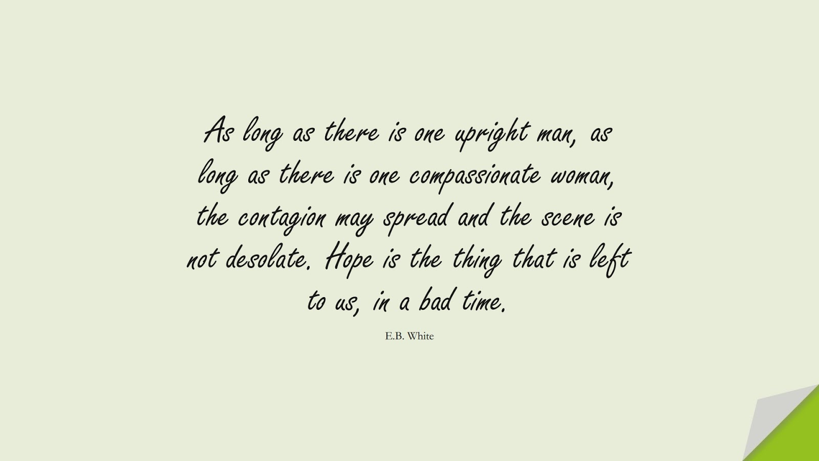 As long as there is one upright man, as long as there is one compassionate woman, the contagion may spread and the scene is not desolate. Hope is the thing that is left to us, in a bad time. (E.B. White);  #HopeQuotes