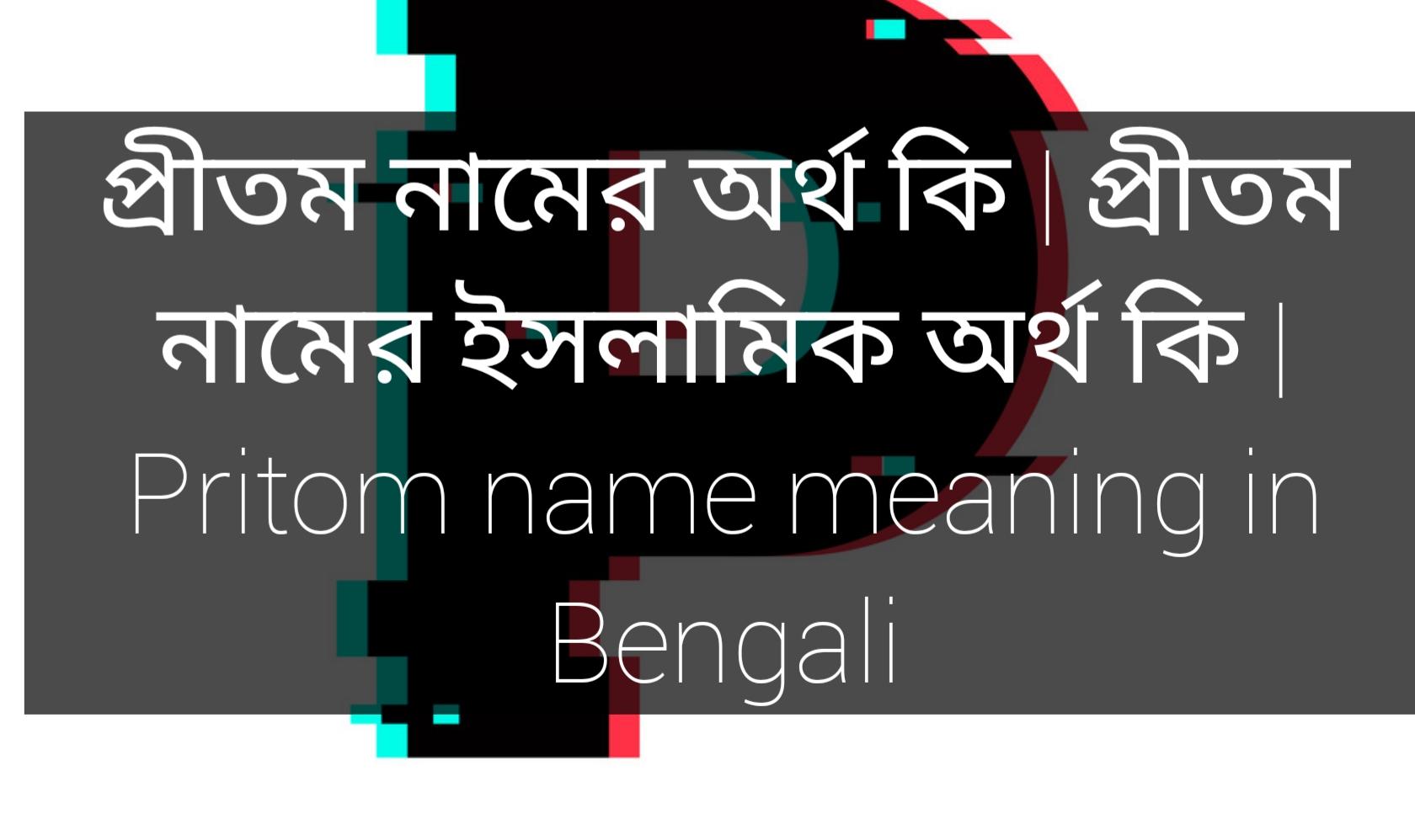 pritom name meaning in Bengali, প্রীতম নামের অর্থ কি, প্রীতম নামের বাংলা অর্থ কি, প্রীতম নামের ইসলামিক অর্থ কি,