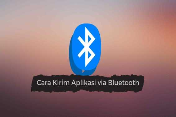 Cara Mengirim Aplikasi Lewat Bluetooth di Android
