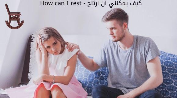 كيف يمكنني ان ارتاح - How can I rest
