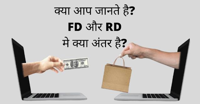 Fd और Rd मे क्या अंतर होता है? यदि आप इनके बीच अंतर जानना चाहते है तो आपका स्वागत है जैसा की आपको पता होगा भारत मे अनगिनत बैंक है बैंको द्वारा कई तरह के खाते खोले जाते है आजकल सबसे ज्यादा Fd और Rd अकाउंट के चर्चे ज्यादा सुनने को मिल रही है इसका मुख्य कारण ये भी है सामान्य सेविंग अकाउंट से डबल ब्याज Fd और Rd खाते वाले को दी जा रही है लेकिन जब Fd या Rd खाते ओपेन कराने की बात किया जाए तो लोग कंफ्यूज हो जाते है इन दोनो मे से कौन सा अकाउंट ओपेन कराये क्योंकि बैंक द्वारा Rd और Fd पर ब्याज लगभग एकसमान देती है चलिए यदि आप भी कंफ्यूज है आरडी और एफडी अकाउंट मे क्या अंतर है तो बने रहे हमारे साथ हम विस्तार से आपके समक्ष Rd और Fd के विषय पर चर्चा करने जा रहे है!  ये भी पढे- Fd अकाउंट क्या होता है? ये भी पढे- Rd अकाउंट क्या होता है?  Rd और Fd मे क्या अंतर होता है?  1- Fd यानी Fix Deposit जिसे सावधि जमा खाता भी कहा जाता है इस खाते के तहत छोटी या बड़ी धनराशि को एक बार मे जमा करके निश्चित समय के लिए छोड़ना होता है जबकी Rd यानी Recurring Deposit जिसे आवर्ती जमा खाता कहा जाता है इस खाते के तहत एक निश्चित समय के साथ साथ कितना धनराशि जमा करना है चुनना होता है लेकिन इस खाते मे एक बार मे अमाउंट जमा नही करना होता है आप जितना निश्चित समय के लिए धनराशि जमा करने की योजना बनाते है उतना आप महिने मे छोटी छोटी रकम के द्वारा अपने चुनी गई राशि और समय तक आसानी से पहुंच सकते है मान के चलिए आपने एक साल के लिए 24000 हजार जमा करने के लिए Rd अकाउंट ओपेन कराते है तो आपको महिने मे 2000 रूपए Rd अकाउंट मे जमा कराने होते है!  2- अधिकांश बैंको द्वारा Fd सात दिनो से लेकर क्रमश 10 साल तक का किया जाता है तथा Rd छ महीने से लेकर 10 साल का करते है मगर Fd या Rd कराने की बात किया जाये तो लोग स्वतंत्र होते है अपने मन मुताबिक समय और कितना धनराशि जमा करना है चून सकते है!  3- Fd और Rd पर अधिकांश बैंक ब्याज एकसमान देती है लेकिन Rd के मुकाबले Fd जमा रूपए पर ब्याज अधिक मिलती है क्योंकि Fd कराने के लिए एक निश्चित रकम एक बार मे निश्चित समय के लिए डिपोजिट करना होता है इसलिए जितना धनराशि जमा है एक साथ पूरी रकम पर ब्याज जोड़कर मिलती है मगर Rd की बात करे तो एक निश्चित धनराशि निश्चित समय के लिए जमा करने की चुनते है लेकिन एक बार मे 