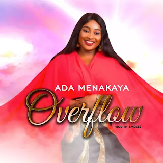 Ada Menakaya the sensational Nigeria based Gospel music minister releases another  glorious single titled OVERFLOW.