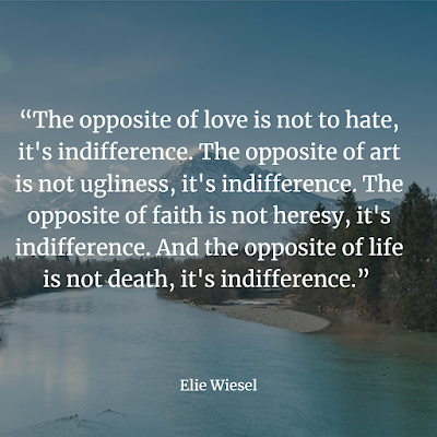 The opposite of love is not to hate, it's indifference