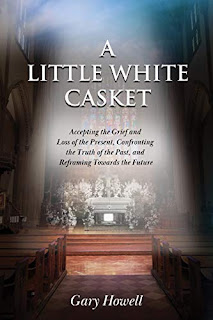A Little White Casket: Accepting the Grief and Loss of the Present, Confronting the Truth of the Past, and Reframing Towards the Future By Gary Howell