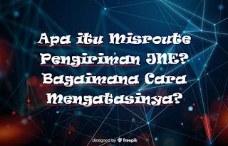 Apa itu Misroute Pengiriman JNE? Bagaimana Cara Mengatasinya?