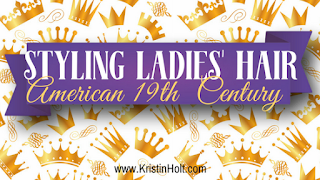 Kristin Holt | Styling Ladies' Hair; American 19th Century
