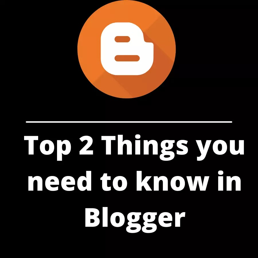 Top 2 Things you need to know in Blogger