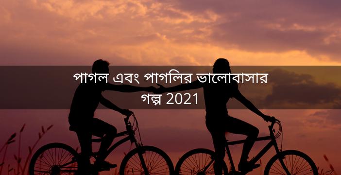 পাগল এবং পাগলির ভালোবাসার গল্প 2021